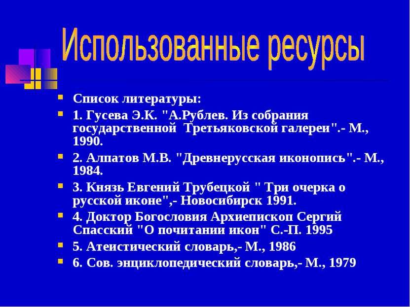 """Список литературы: 1. Гусева Э.К. """"А.Рублев. Из собрания государственной Трет..."""