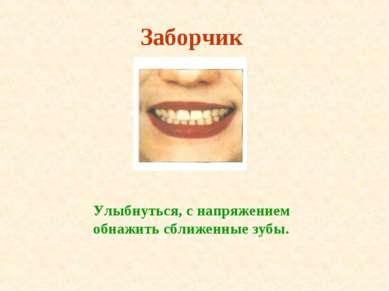 Заборчик Улыбнуться, с напряжением обнажить сближенные зубы.
