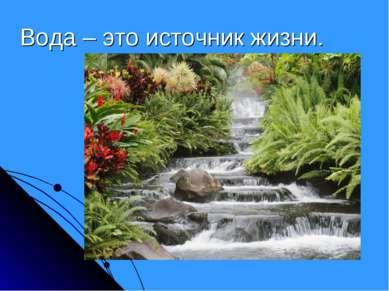 Вода – это источник жизни.