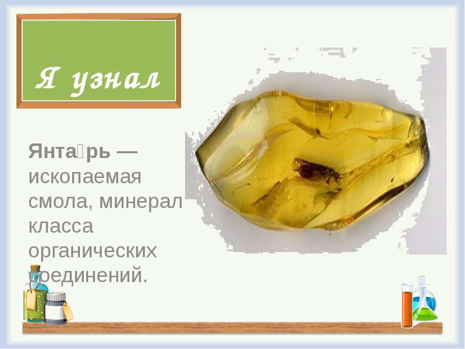 Я узнал Янта рь — ископаемая смола, минерал класса органических соединений.