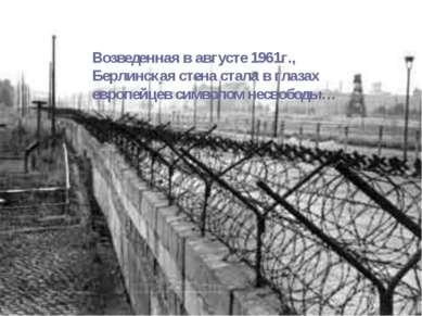 Возведенная в августе 1961г., Берлинская стена стала в глазах европейцев симв...