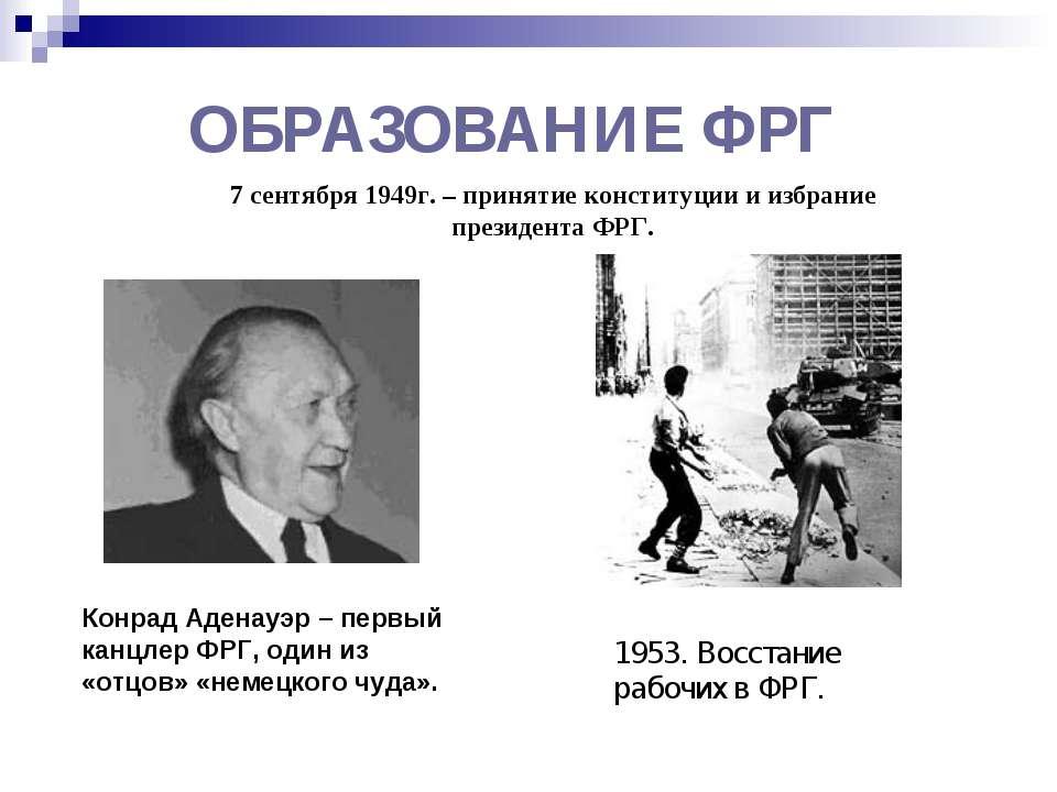 ОБРАЗОВАНИЕ ФРГ 7 сентября 1949г. – принятие конституции и избрание президент...
