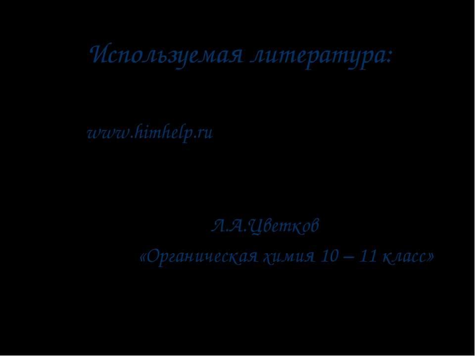 Используемая литература: www.himhelp.ru «Органическая химия 10 – 11 класс» Л....