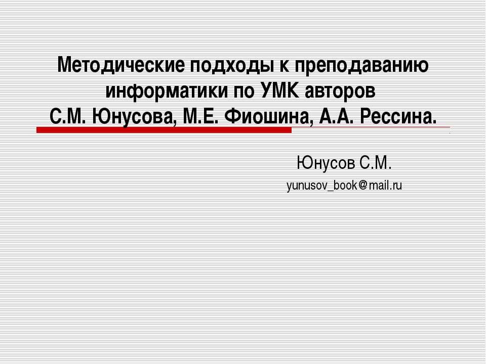 Методические подходы к преподаванию информатики по УМК авторов С.М. Юнусова, ...