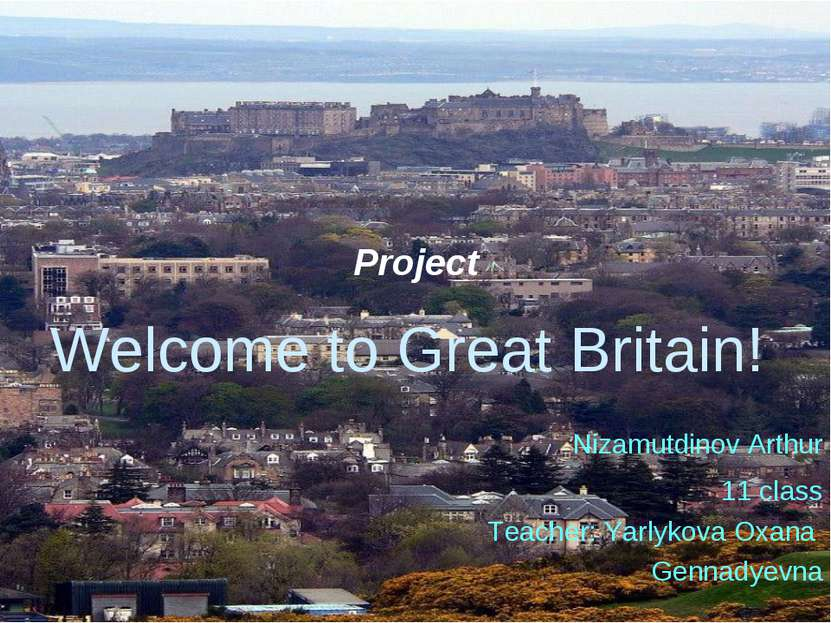 Project Welcome to Great Britain! Nizamutdinov Arthur 11 class Teacher: Yarly...