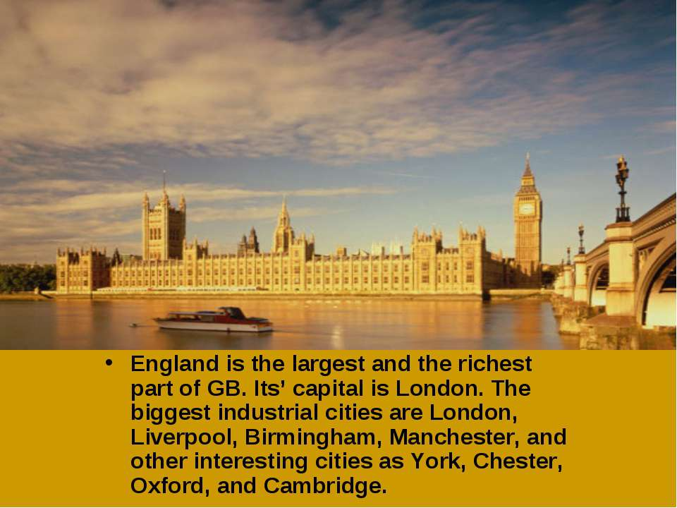 England is the largest and the richest part of GB. Its' capital is London. Th...