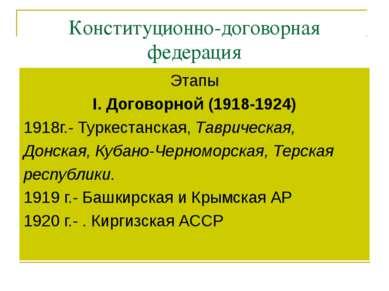 Конституционно-договорная федерация Этапы I. Договорной (1918-1924) 1918г.- Т...