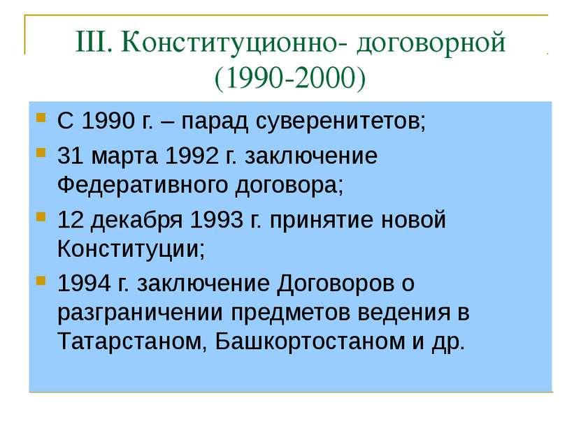 III. Конституционно- договорной (1990-2000) С 1990 г. – парад суверенитетов; ...