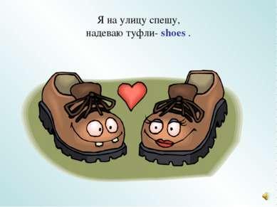 Я на улицу спешу, надеваю туфли- shoes .