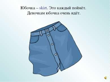 Юбочка – skirt. Это каждый поймёт. Девочкам юбочка очень идёт.