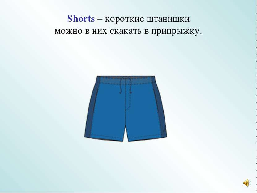 Shorts – короткие штанишки можно в них скакать в припрыжку.