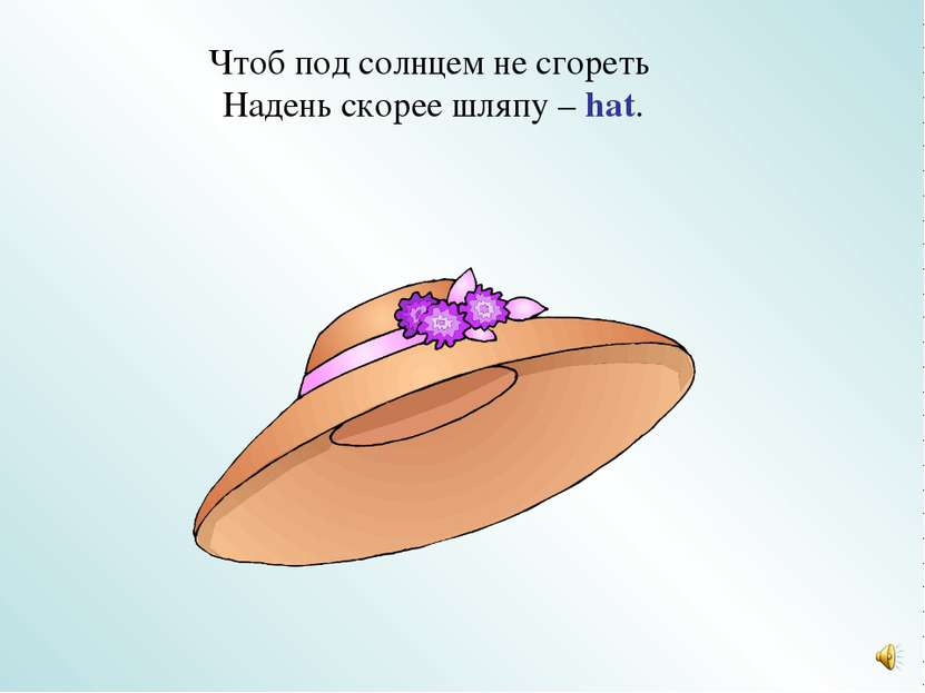 Чтоб под солнцем не сгореть Надень скорее шляпу – hat.