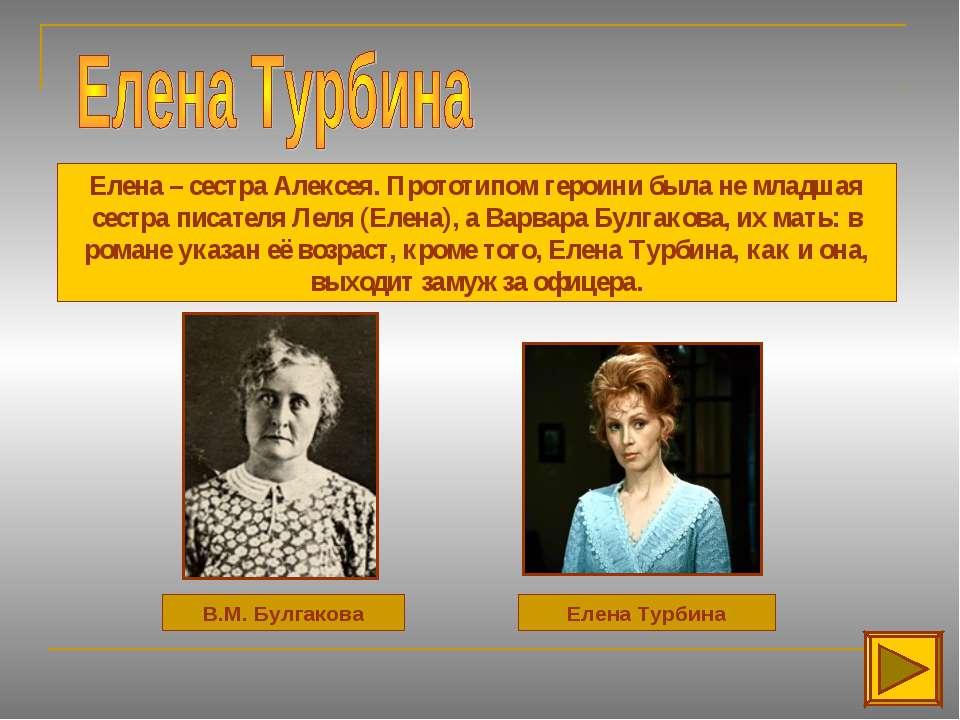 В.М. Булгакова Елена Турбина Елена – сестра Алексея. Прототипом героини была ...