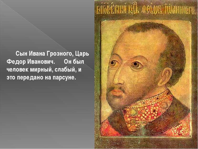 Сын Ивана Грозного, Царь Федор Иванович. Он был человек мирный, слабый, и это...