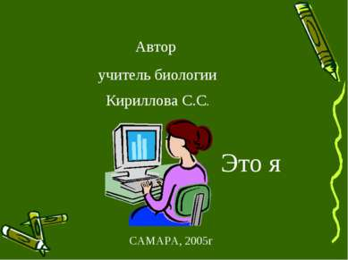 САМАРА, 2005г Автор учитель биологии Кириллова С.С. Это я
