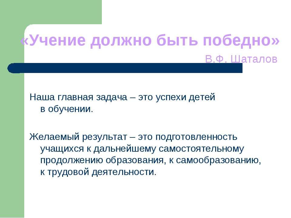 «Учение должно быть победно» В.Ф. Шаталов Наша главная задача – это успехи де...