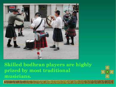 Skilled bodhran players are highly prized by most traditional musicians.