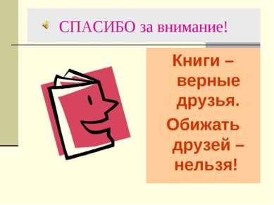 СПАСИБО за внимание! Книги – верные друзья. Обижать друзей – нельзя!