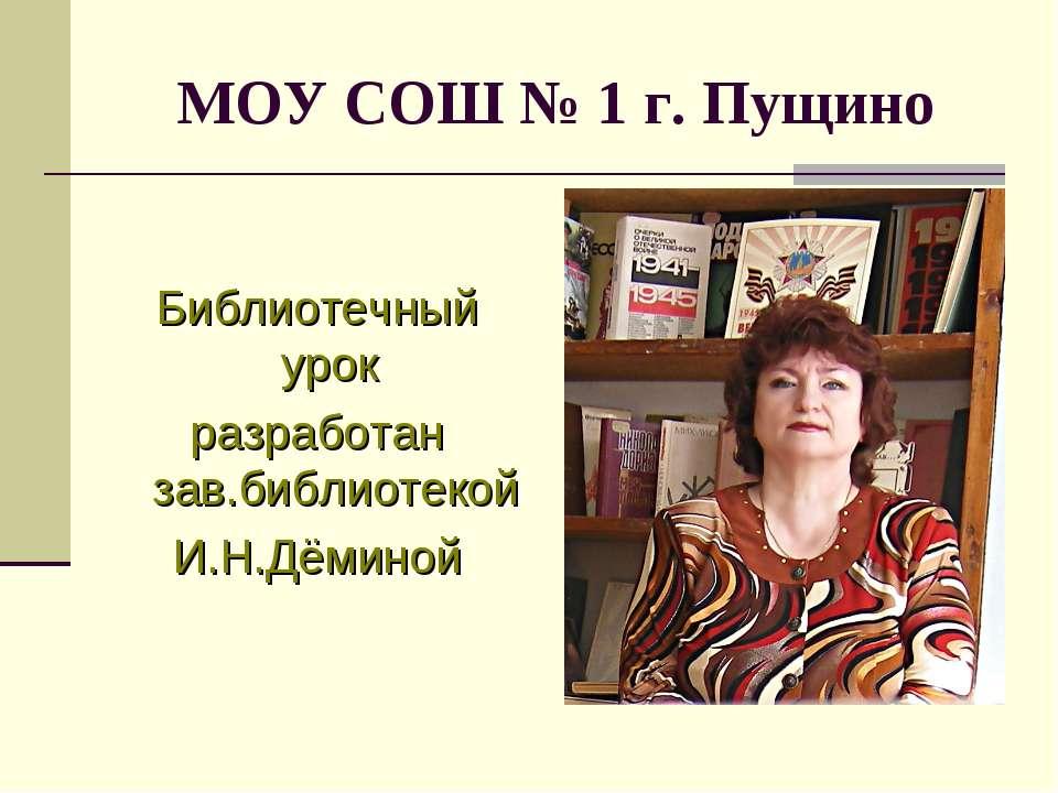 МОУ СОШ № 1 г. Пущино Библиотечный урок разработан зав.библиотекой И.Н.Дёминой