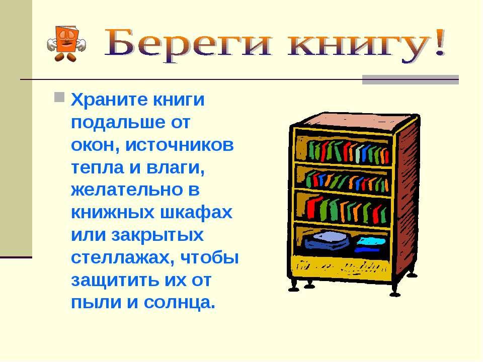 Храните книги подальше от окон, источников тепла и влаги, желательно в книжны...