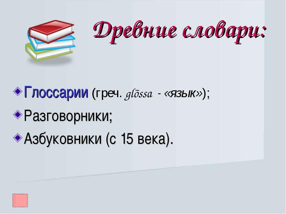 Древние словари: Глоссарии (греч. glōssa - «язык»); Разговорники; Азбуковники...