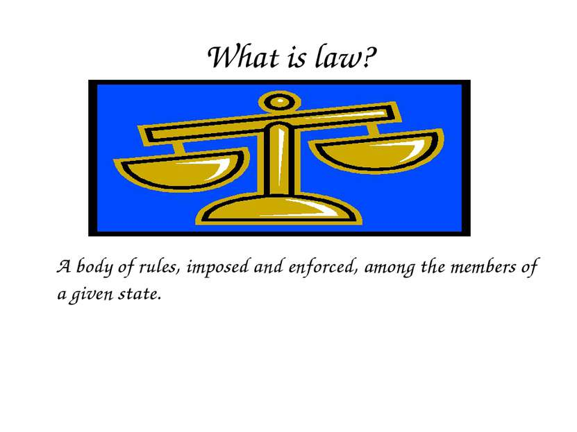 What is law? A body of rules, imposed and enforced, among the members of a gi...