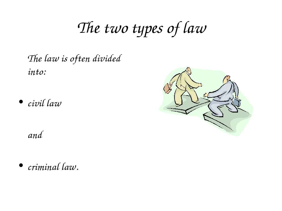 The two types of law The law is often divided into: civil law and criminal law.