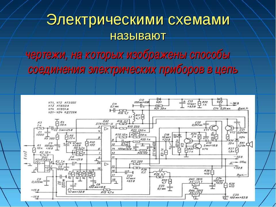 Электрическими схемами называют чертежи, на которых изображены способы соедин...