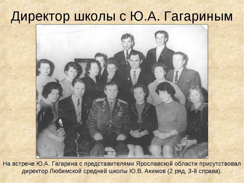 Директор школы с Ю.А. Гагариным На встрече Ю.А. Гагарина с представителями Яр...