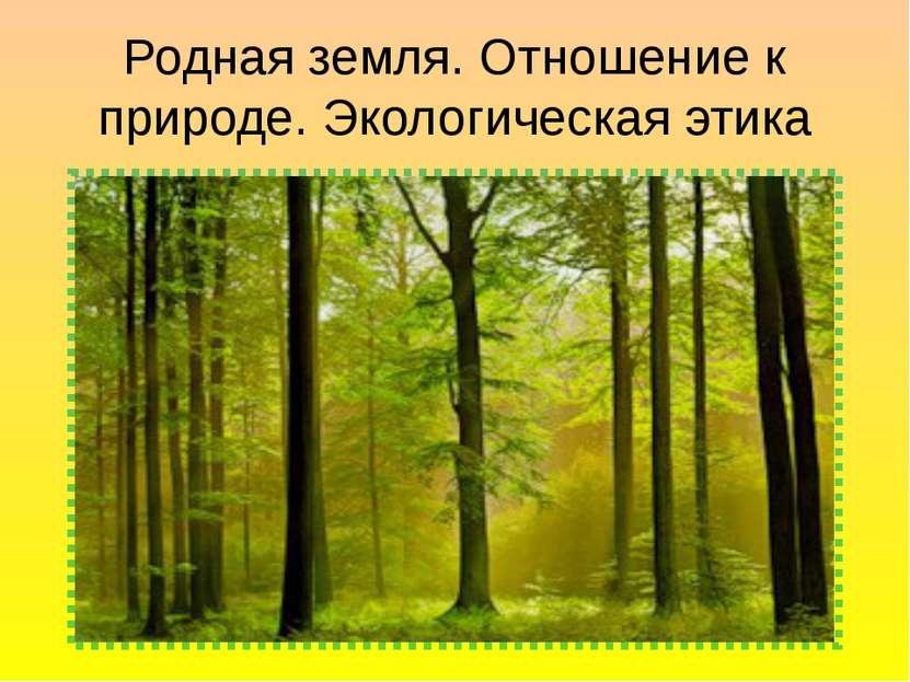 Родная земля. Отношение к природе. Экологическая этика