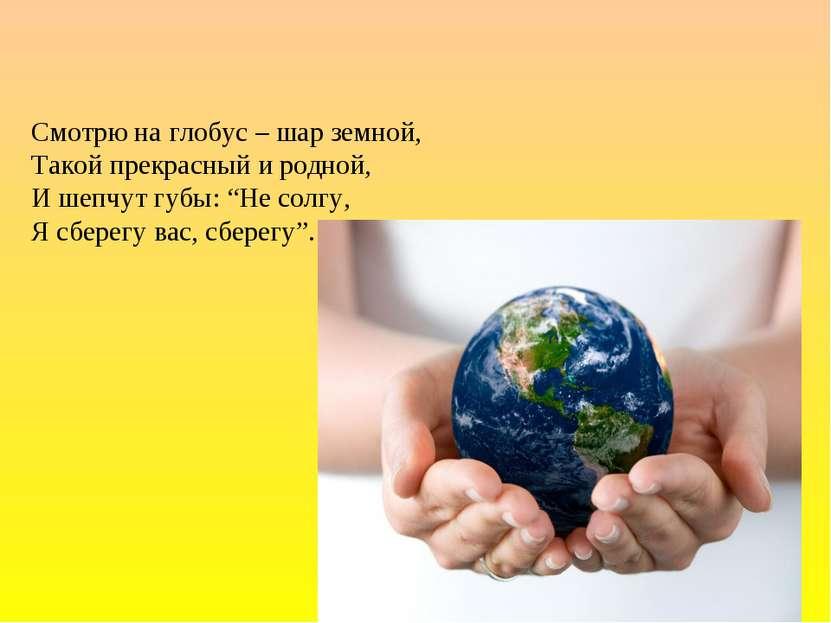 """Смотрю на глобус – шар земной, Такой прекрасный и родной, И шепчут губы: """"Не ..."""