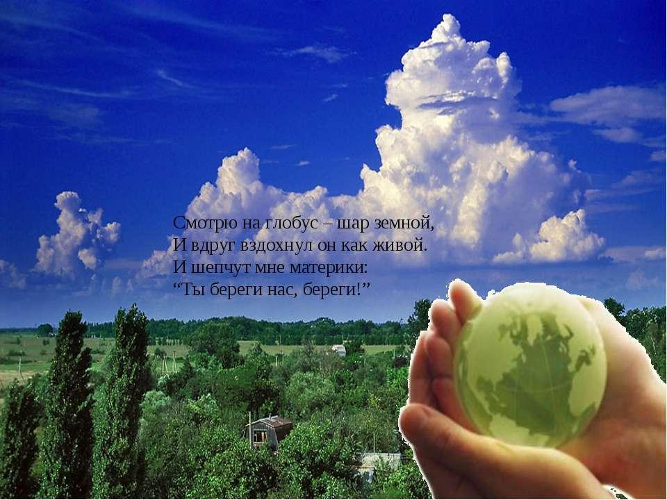 Смотрю на глобус – шар земной, И вдруг вздохнул он как живой. И шепчут мн...