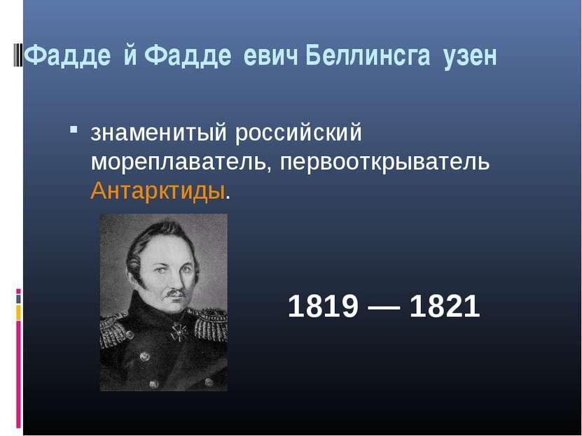 Фадде й Фадде евич Беллинсга узен знаменитый российский мореплаватель, первоо...