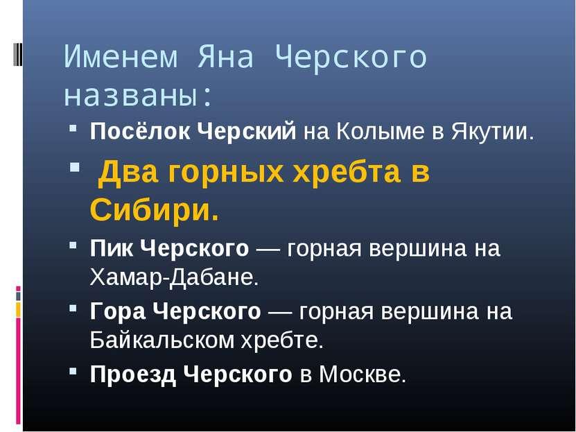 Именем Яна Черского названы: Посёлок Черский на Колыме в Якутии. Два горных х...
