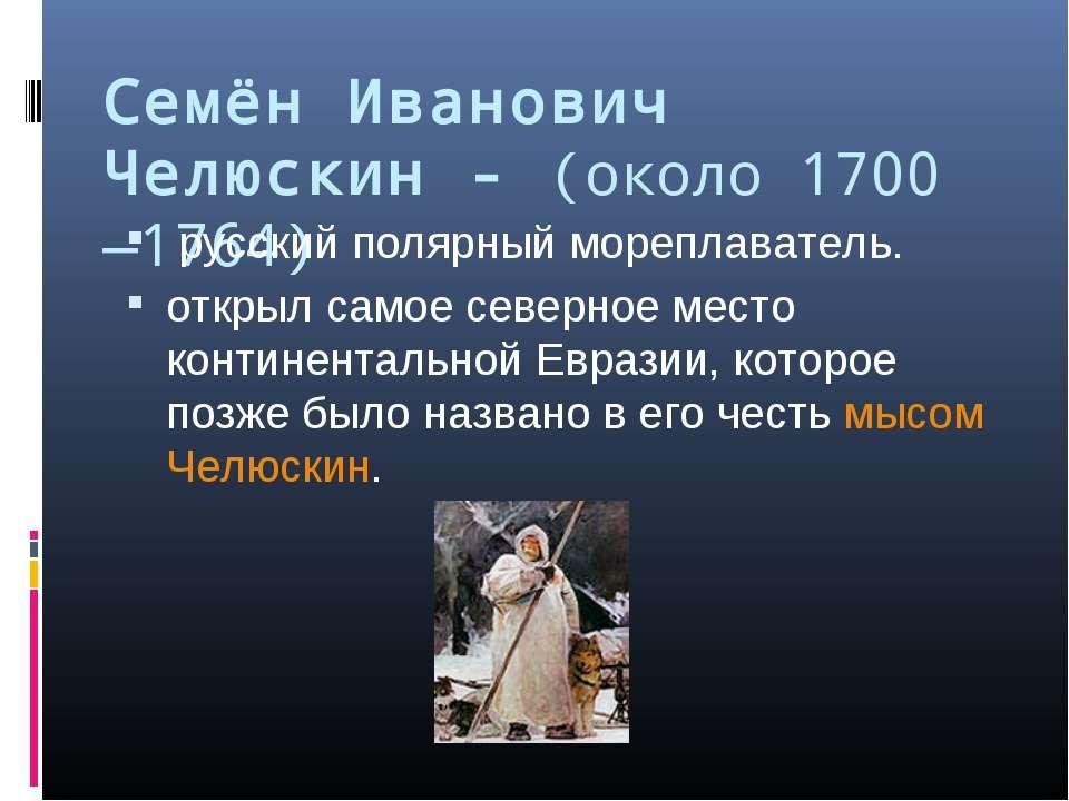 Семён Иванович Челюскин - (около 1700 —1764) русский полярный мореплаватель. ...
