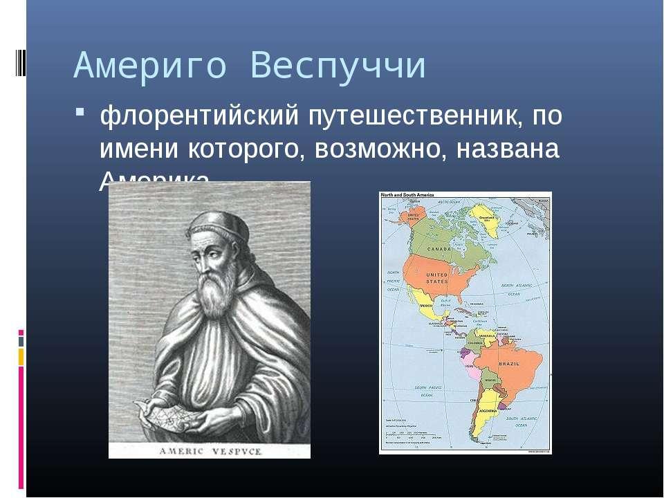Америго Веспуччи флорентийский путешественник, по имени которого, возможно, н...