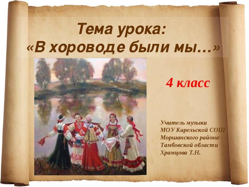 Тема урока: «В хороводе были мы…» 4 класс Учитель музыки МОУ Карельской СОШ М...