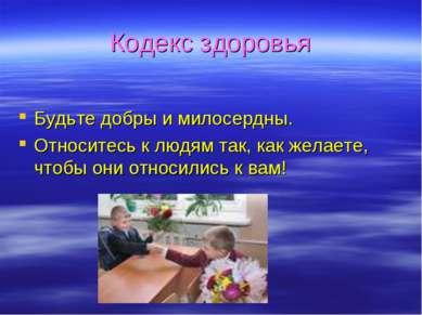 Кодекс здоровья Будьте добры и милосердны. Относитесь к людям так, как желает...