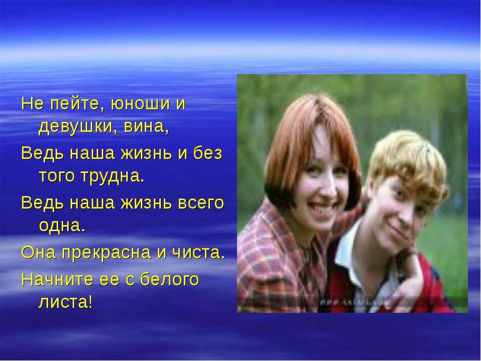 Не пейте, юноши и девушки, вина, Ведь наша жизнь и без того трудна. Ведь наша...