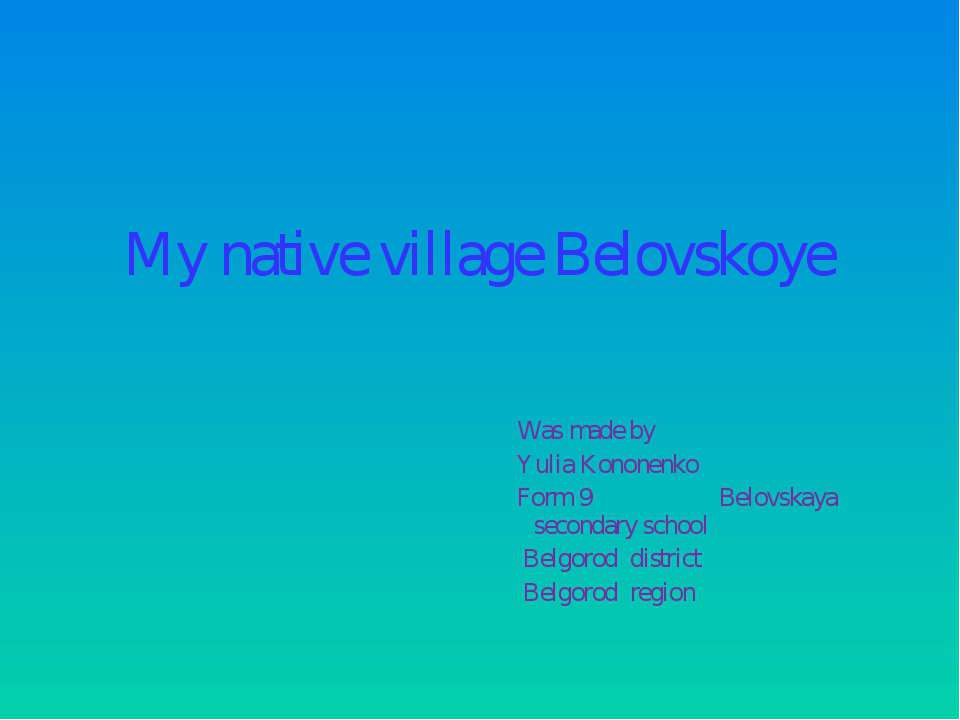 My native village Belovskoye Was made by Yulia Kononenko Form 9 Belovskaya se...