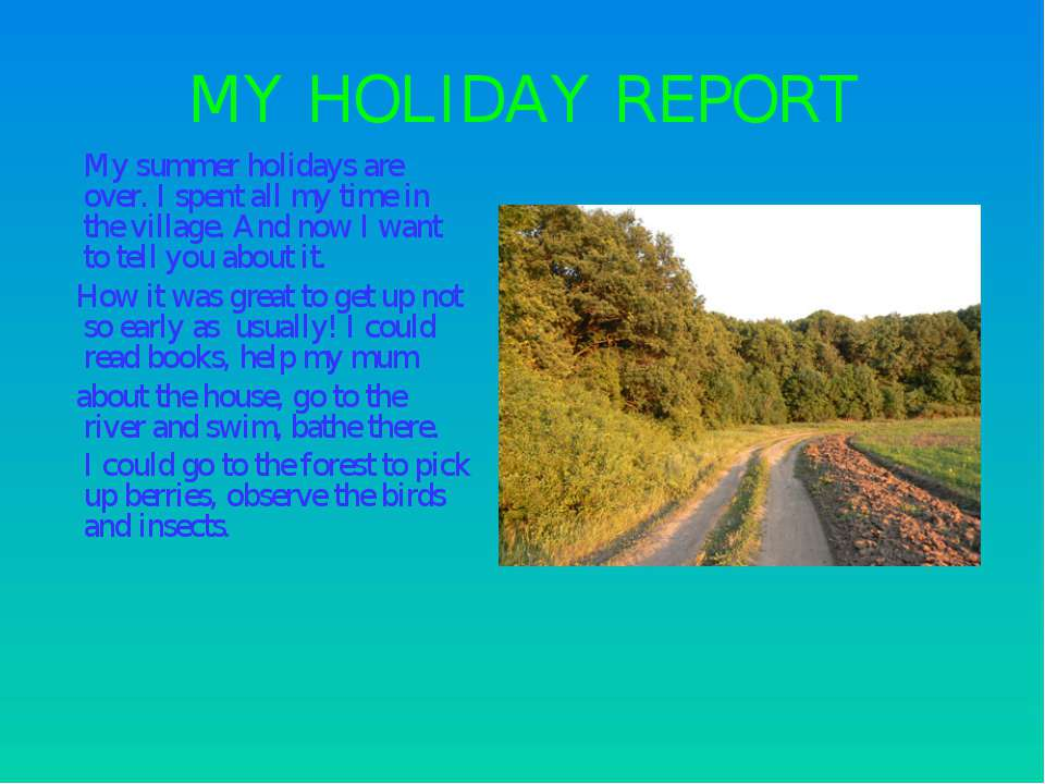 MY HOLIDAY REPORT My summer holidays are over. I spent all my time in the vil...