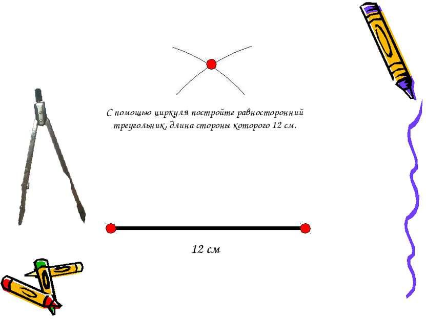 12 см С помощью циркуля постройте равносторонний треугольник, длина стороны к...