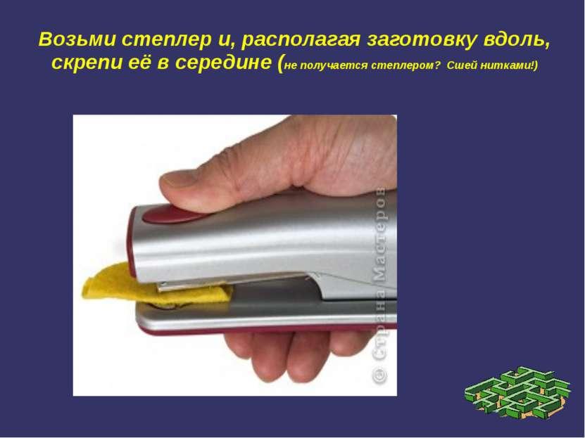 Возьми степлер и, располагая заготовку вдоль, скрепи её в середине (не получа...