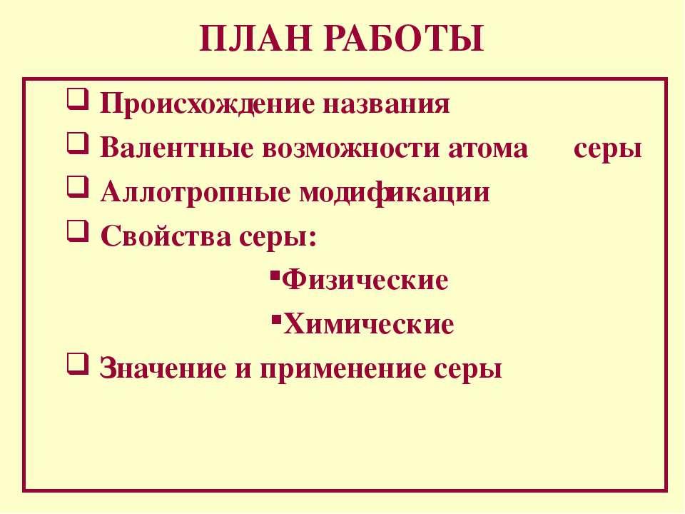 ПЛАН РАБОТЫ Происхождение названия Валентные возможности атома серы Аллотропн...