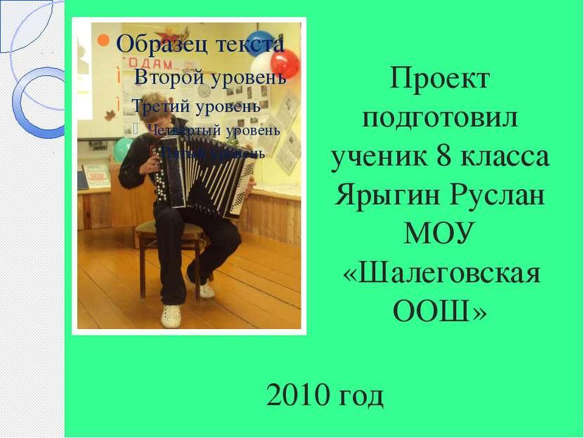 Проект подготовил ученик 8 класса Ярыгин Руслан МОУ «Шалеговская ООШ» 2010 год