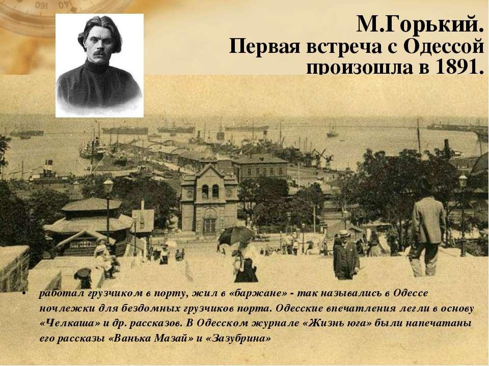 М.Горький. Первая встреча с Одессой произошла в 1891. работал грузчиком в пор...