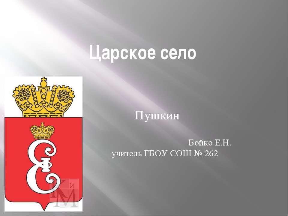 Царское село Пушкин Бойко Е.Н. учитель ГБОУ СОШ № 262