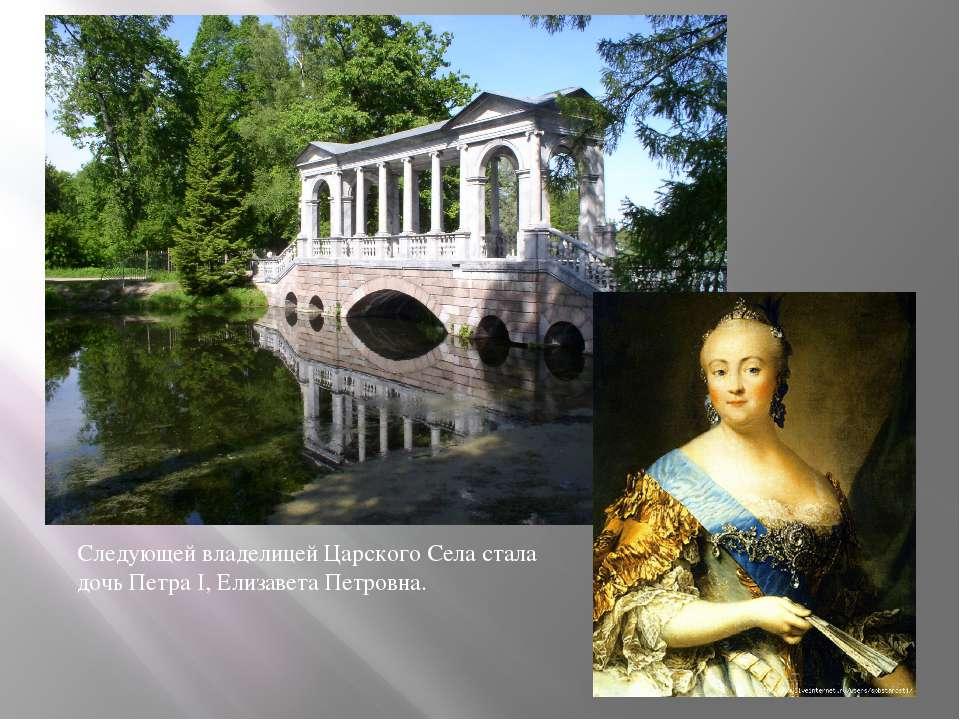 Следующей владелицей Царского Села стала дочь Петра I, Елизавета Петровна.