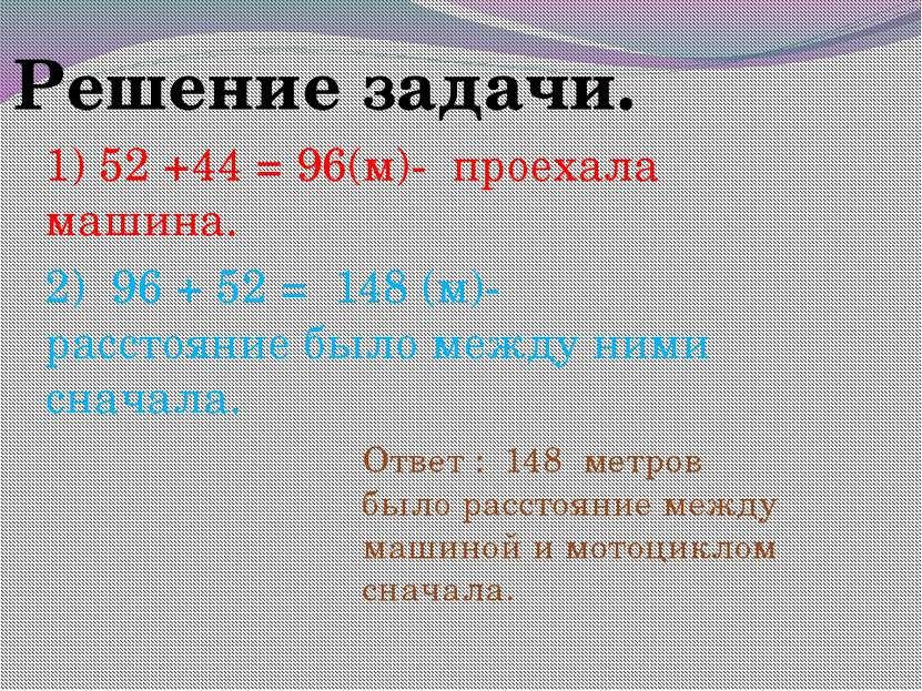 Решение задачи. 1) 52 +44 = 96(м)- проехала машина. 2) 96 + 52 = 148 (м)- рас...