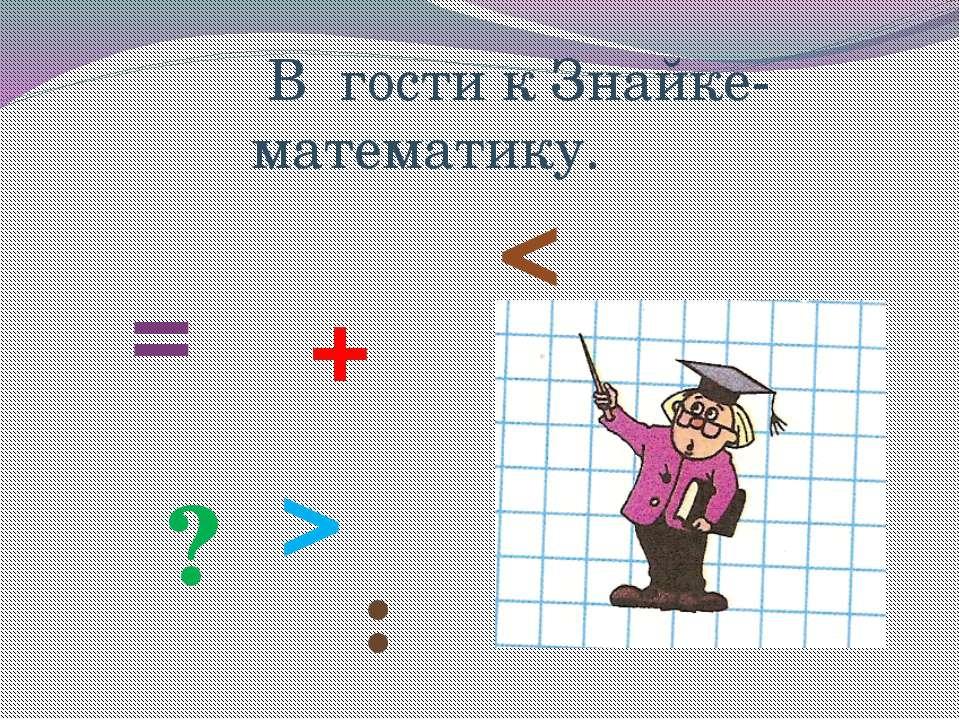 В гости к Знайке- математику. = + ? : >